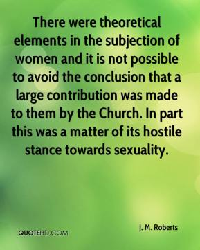 J. M. Roberts - There were theoretical elements in the subjection of women and it is not possible to avoid the conclusion that a large contribution was made to them by the Church. In part this was a matter of its hostile stance towards sexuality.
