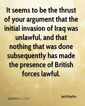 Jack Bayliss - It seems to be the thrust of your argument that the initial invasion of Iraq was unlawful, and that nothing that was done subsequently has made the presence of British forces lawful.