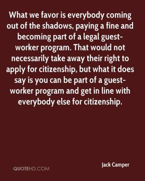 Jack Camper - What we favor is everybody coming out of the shadows, paying a fine and becoming part of a legal guest-worker program. That would not necessarily take away their right to apply for citizenship, but what it does say is you can be part of a guest-worker program and get in line with everybody else for citizenship.