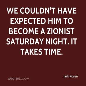 Jack Rosen - We couldn't have expected him to become a Zionist Saturday night. It takes time.