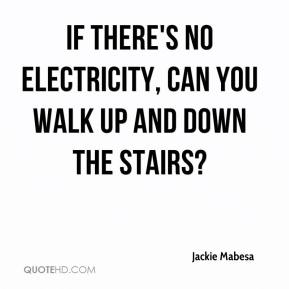 Jackie Mabesa - If there's no electricity, can you walk up and down the stairs?