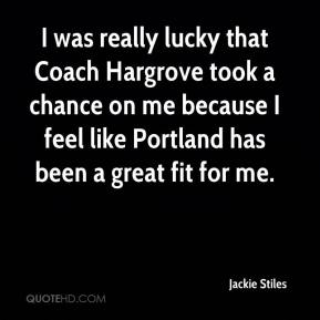 I was really lucky that Coach Hargrove took a chance on me because I feel like Portland has been a great fit for me.