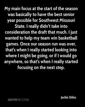 Jackie Stiles - My main focus at the start of the season was basically to have the best senior year possible for Southwest Missouri State. I really didn't take into consideration the draft that much. I just wanted to help my team win basketball games. Once our season run was over, that's when I really started looking into where I might be going, or if I would go anywhere, so that's when I really started focusing on the next step.