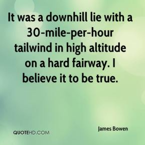 James Bowen - It was a downhill lie with a 30-mile-per-hour tailwind in high altitude on a hard fairway. I believe it to be true.