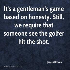 James Bowen - It's a gentleman's game based on honesty. Still, we require that someone see the golfer hit the shot.