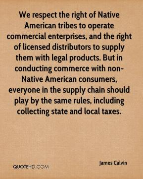 James Calvin - We respect the right of Native American tribes to operate commercial enterprises, and the right of licensed distributors to supply them with legal products. But in conducting commerce with non-Native American consumers, everyone in the supply chain should play by the same rules, including collecting state and local taxes.