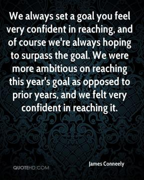 James Conneely - We always set a goal you feel very confident in reaching, and of course we're always hoping to surpass the goal. We were more ambitious on reaching this year's goal as opposed to prior years, and we felt very confident in reaching it.