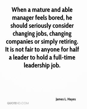 James L. Hayes - When a mature and able manager feels bored, he should seriously consider changing jobs, changing companies or simply retiring. It is not fair to anyone for half a leader to hold a full-time leadership job.