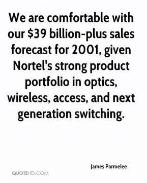 James Parmelee - We are comfortable with our $39 billion-plus sales forecast for 2001, given Nortel's strong product portfolio in optics, wireless, access, and next generation switching.