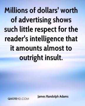 James Randolph Adams - Millions of dollars' worth of advertising shows such little respect for the reader's intelligence that it amounts almost to outright insult.