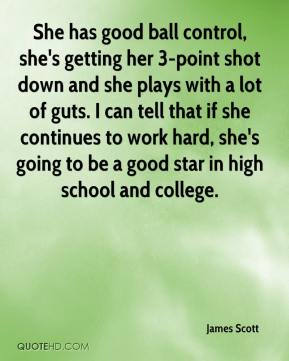 James Scott - She has good ball control, she's getting her 3-point shot down and she plays with a lot of guts. I can tell that if she continues to work hard, she's going to be a good star in high school and college.