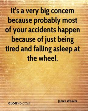James Weaver - It's a very big concern because probably most of your accidents happen because of just being tired and falling asleep at the wheel.