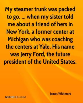 James Whitmore - My steamer trunk was packed to go, ... when my sister told me about a friend of hers in New York, a former center at Michigan who was coaching the centers at Yale. His name was Jerry Ford, the future president of the United States.
