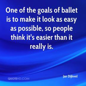 Jan Dijkwel - One of the goals of ballet is to make it look as easy as possible, so people think it's easier than it really is.