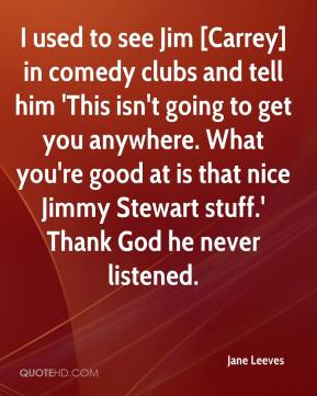 Jane Leeves  - I used to see Jim [Carrey] in comedy clubs and tell him 'This isn't going to get you anywhere. What you're good at is that nice Jimmy Stewart stuff.' Thank God he never listened.