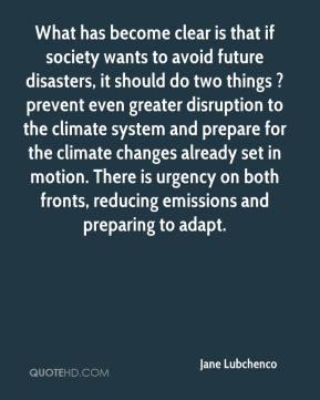 Jane Lubchenco  - What has become clear is that if society wants to avoid future disasters, it should do two things ? prevent even greater disruption to the climate system and prepare for the climate changes already set in motion. There is urgency on both fronts, reducing emissions and preparing to adapt.