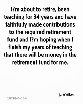 Jane Wilson  - I?m about to retire, been teaching for 34 years and have faithfully made contributions to the required retirement fund and I?m hoping when I finish my years of teaching that there will be money in the retirement fund for me.