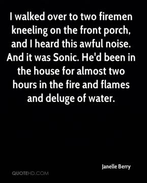 Janelle Berry  - I walked over to two firemen kneeling on the front porch, and I heard this awful noise. And it was Sonic. He'd been in the house for almost two hours in the fire and flames and deluge of water.