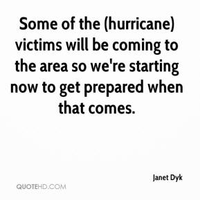 Janet Dyk  - Some of the (hurricane) victims will be coming to the area so we're starting now to get prepared when that comes.