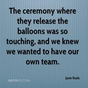 Janie Rude  - The ceremony where they release the balloons was so touching, and we knew we wanted to have our own team.