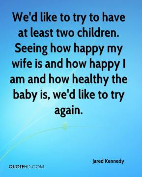 Jared Kennedy  - We'd like to try to have at least two children. Seeing how happy my wife is and how happy I am and how healthy the baby is, we'd like to try again.