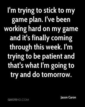 Jason Caron - I'm trying to stick to my game plan. I've been working hard on my game and it's finally coming through this week. I'm trying to be patient and that's what I'm going to try and do tomorrow.