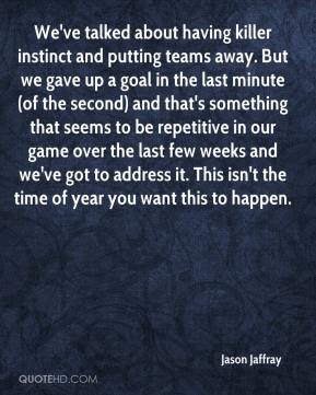 Jason Jaffray - We've talked about having killer instinct and putting teams away. But we gave up a goal in the last minute (of the second) and that's something that seems to be repetitive in our game over the last few weeks and we've got to address it. This isn't the time of year you want this to happen.