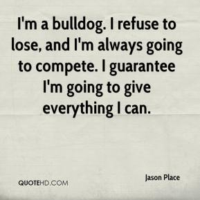 Jason Place  - I'm a bulldog. I refuse to lose, and I'm always going to compete. I guarantee I'm going to give everything I can.