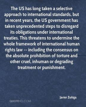 Javier Zuñiga  - The US has long taken a selective approach to international standards, but in recent years, the US government has taken unprecedented steps to disregard its obligations under international treaties. This threatens to undermine the whole framework of international human rights law -- including the consensus on the absolute prohibition of torture and other cruel, inhuman or degrading treatment or punishment.