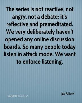 Jay Allison  - The series is not reactive, not angry, not a debate; it's reflective and premeditated. We very deliberately haven't opened any online discussion boards. So many people today listen in attack mode. We want to enforce listening.