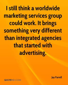 Jay Farrell  - I still think a worldwide marketing services group could work. It brings something very different than integrated agencies that started with advertising.