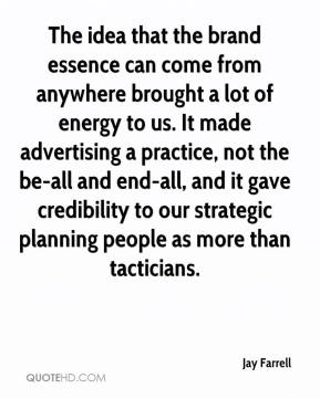 Jay Farrell  - The idea that the brand essence can come from anywhere brought a lot of energy to us. It made advertising a practice, not the be-all and end-all, and it gave credibility to our strategic planning people as more than tacticians.