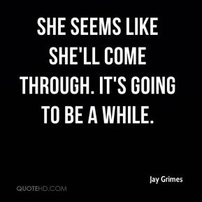 Jay Grimes  - She seems like she'll come through. It's going to be a while.