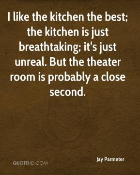 I like the kitchen the best; the kitchen is just breathtaking; it's just unreal. But the theater room is probably a close second.