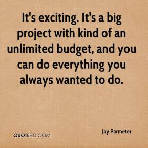 Jay Parmeter  - It's exciting. It's a big project with kind of an unlimited budget, and you can do everything you always wanted to do.