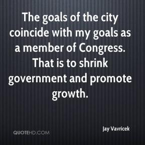 Jay Vavricek  - The goals of the city coincide with my goals as a member of Congress. That is to shrink government and promote growth.