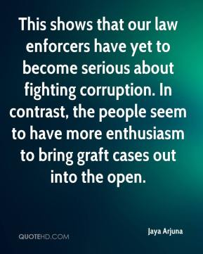 Jaya Arjuna  - This shows that our law enforcers have yet to become serious about fighting corruption. In contrast, the people seem to have more enthusiasm to bring graft cases out into the open.