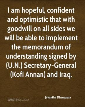 Jayantha Dhanapala  - I am hopeful, confident and optimistic that with goodwill on all sides we will be able to implement the memorandum of understanding signed by (U.N.) Secretary-General (Kofi Annan) and Iraq.