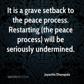 Jayantha Dhanapala  - It is a grave setback to the peace process. Restarting (the peace process) will be seriously undermined.