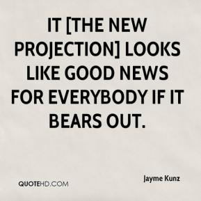 Jayme Kunz  - It [the new projection] looks like good news for everybody if it bears out.