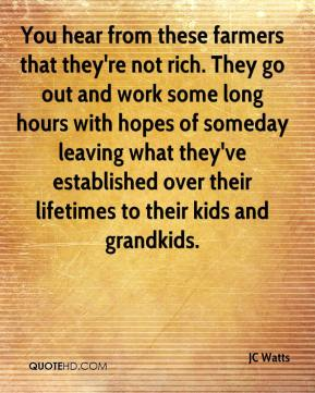 JC Watts  - You hear from these farmers that they're not rich. They go out and work some long hours with hopes of someday leaving what they've established over their lifetimes to their kids and grandkids.
