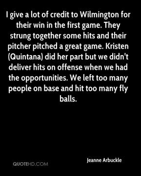 Jeanne Arbuckle  - I give a lot of credit to Wilmington for their win in the first game. They strung together some hits and their pitcher pitched a great game. Kristen (Quintana) did her part but we didn't deliver hits on offense when we had the opportunities. We left too many people on base and hit too many fly balls.