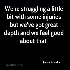 Jeanne Arbuckle  - We're struggling a little bit with some injuries but we've got great depth and we feel good about that.