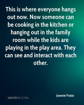 Jeannie Fraise  - This is where everyone hangs out now. Now someone can be cooking in the kitchen or hanging out in the family room while the kids are playing in the play area. They can see and interact with each other.