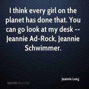 Jeannie Long  - I think every girl on the planet has done that. You can go look at my desk -- Jeannie Ad-Rock, Jeannie Schwimmer.