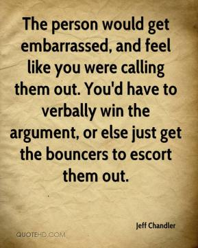 Jeff Chandler  - The person would get embarrassed, and feel like you were calling them out. You'd have to verbally win the argument, or else just get the bouncers to escort them out.