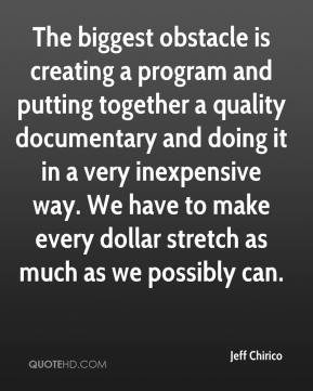 Jeff Chirico  - The biggest obstacle is creating a program and putting together a quality documentary and doing it in a very inexpensive way. We have to make every dollar stretch as much as we possibly can.