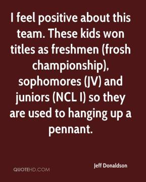 Jeff Donaldson  - I feel positive about this team. These kids won titles as freshmen (frosh championship), sophomores (JV) and juniors (NCL I) so they are used to hanging up a pennant.