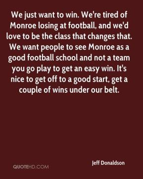 Jeff Donaldson  - We just want to win. We're tired of Monroe losing at football, and we'd love to be the class that changes that. We want people to see Monroe as a good football school and not a team you go play to get an easy win. It's nice to get off to a good start, get a couple of wins under our belt.