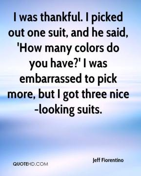 Jeff Fiorentino  - I was thankful. I picked out one suit, and he said, 'How many colors do you have?' I was embarrassed to pick more, but I got three nice-looking suits.